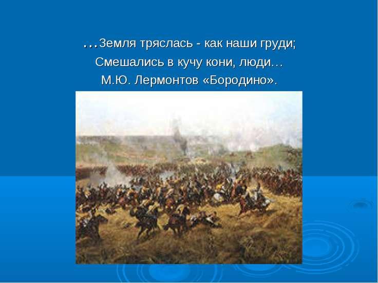 …Земля тряслась - как наши груди; Смешались в кучу кони, люди… М.Ю. Лермонтов...