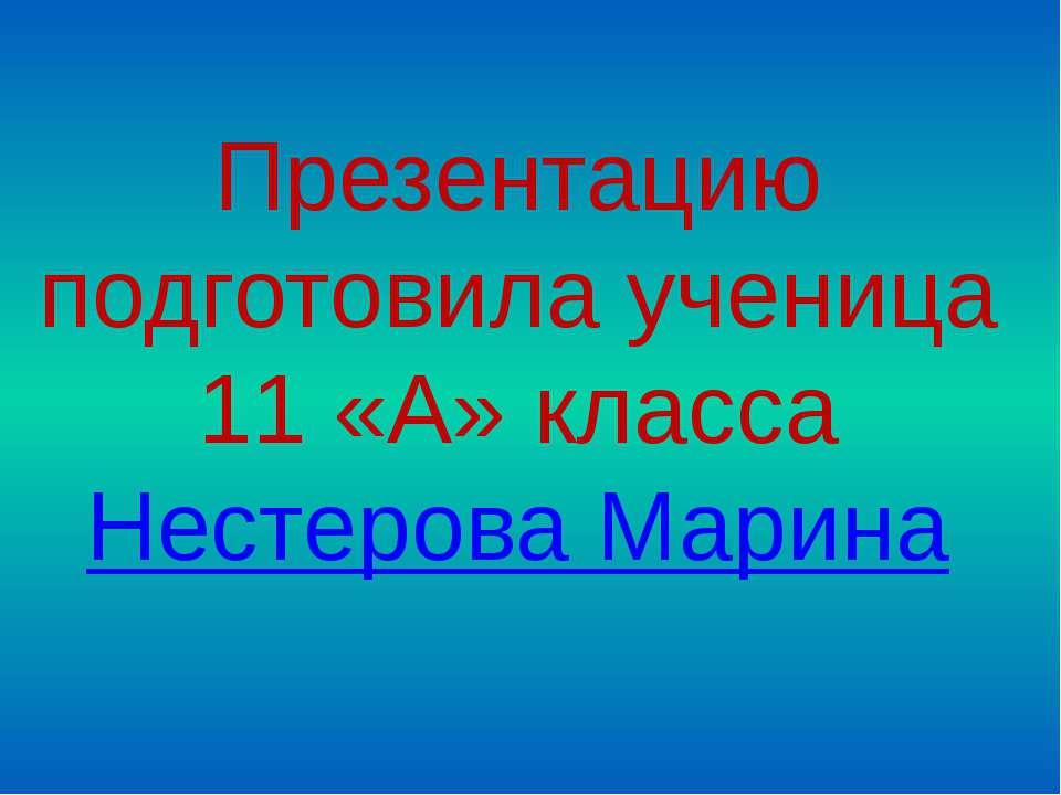 Презентацию подготовила ученица 11 «А» класса Нестерова Марина