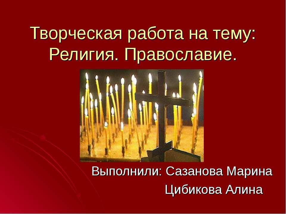 Творческая работа на тему: Религия. Православие. Выполнили: Сазанова Марина Ц...