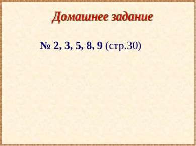 № 2, 3, 5, 8, 9 (стр.30)