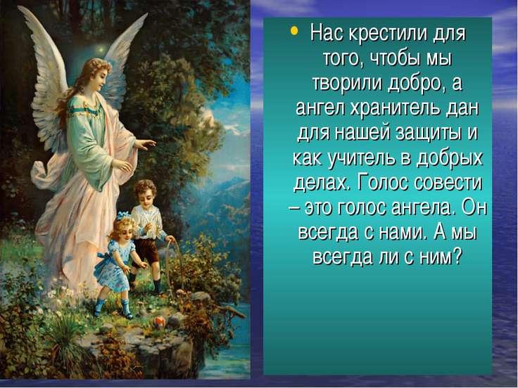 Нас крестили для того, чтобы мы творили добро, а ангел хранитель дан для наше...