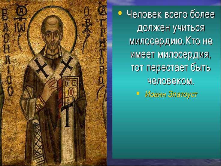 Человек всего более должен учиться милосердию.Кто не имеет милосердия, тот пе...