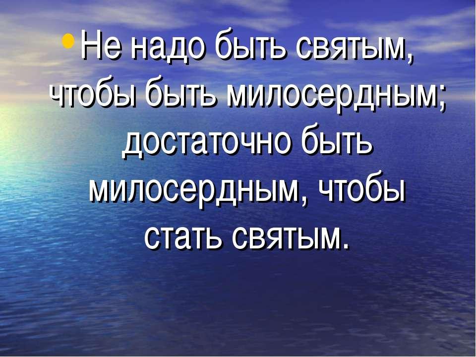 Не надо быть святым, чтобы быть милосердным; достаточно быть милосердным, что...