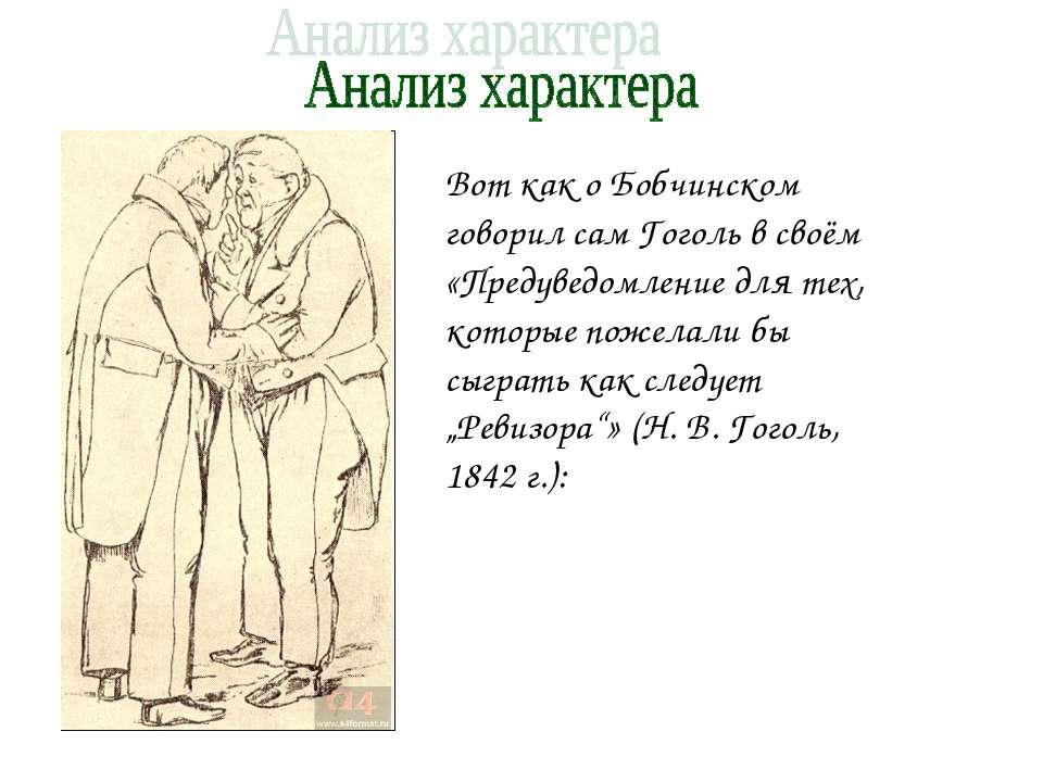 Вот как о Бобчинском говорил сам Гоголь в своём «Предуведомление для тех, кот...