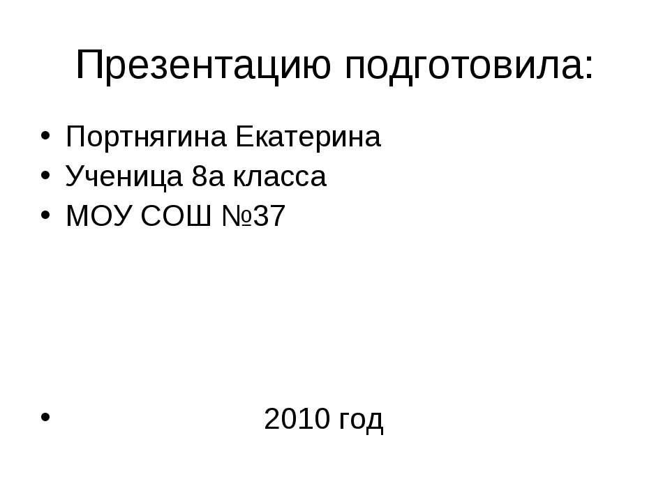 Презентацию подготовила: Портнягина Екатерина Ученица 8а класса МОУ СОШ №37 2...