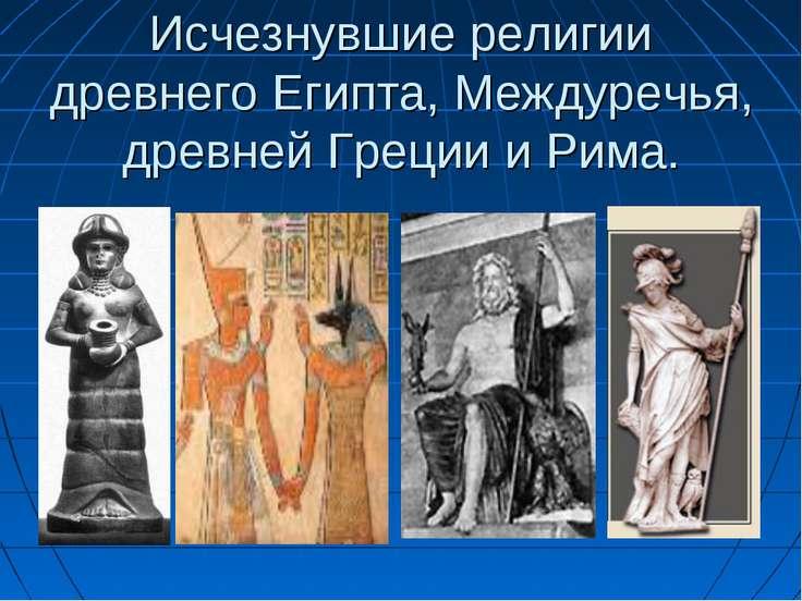 Исчезнувшие религии древнего Египта, Междуречья, древней Греции и Рима.