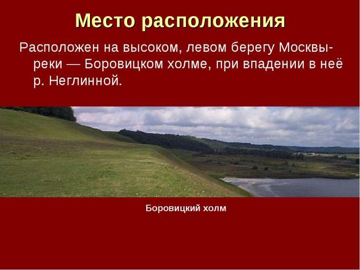 Место расположения Расположен на высоком, левом берегу Москвы-реки — Боровицк...