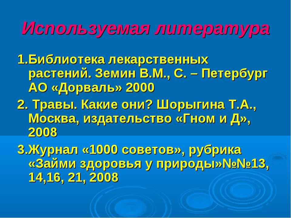 Используемая литература 1.Библиотека лекарственных растений. Земин В.М., С. –...