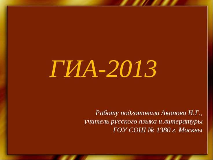 ГИА-2013 Работу подготовила Акопова Н.Г., учитель русского языка и литературы...