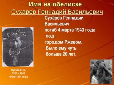 Имя на обелиске Сухарев Геннадий Васильевич Сухарев Геннадий Васильевич погиб...