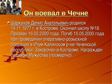 Он воевал в Чечне Шаркунов Денис Анатольевич родился 14.11.1977 г. в Костроме...