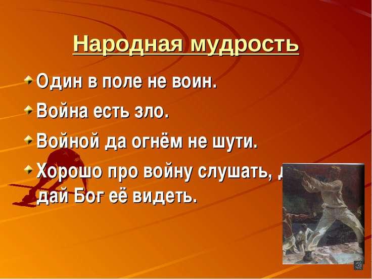 Народная мудрость Один в поле не воин. Война есть зло. Войной да огнём не шут...