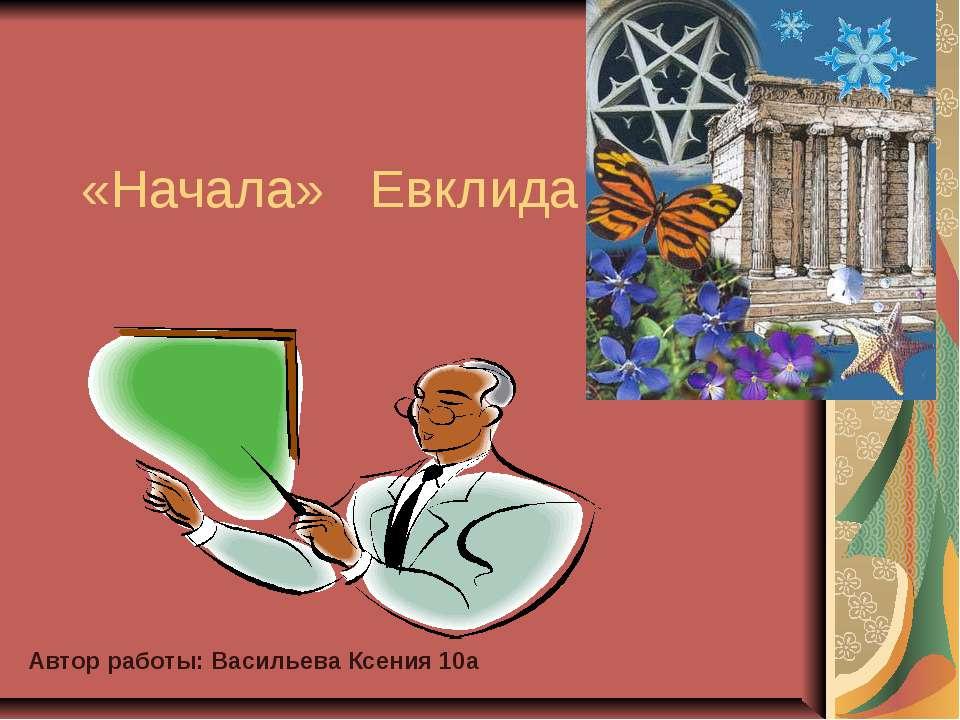 «Начала» Евклида Автор работы: Васильева Ксения 10а