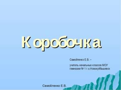 Коробочка Самойленко Е.В. – учитель начальных классов МОУ гимназии № 1 г.о.Но...