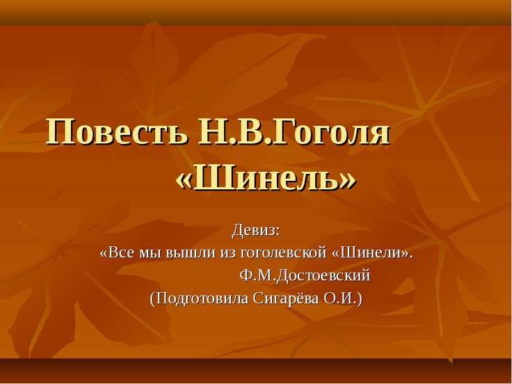 Повесть Н.В.Гоголя «Шинель» Девиз: «Все мы вышли из гоголевской «Шинели». Ф.М...