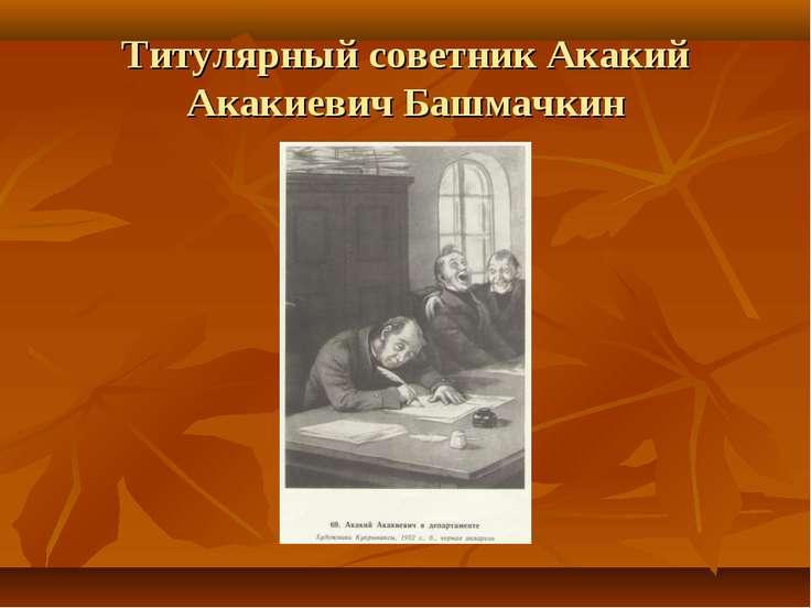 Титулярный советник Акакий Акакиевич Башмачкин