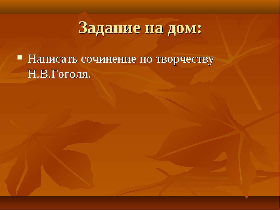Задание на дом: Написать сочинение по творчеству Н.В.Гоголя.