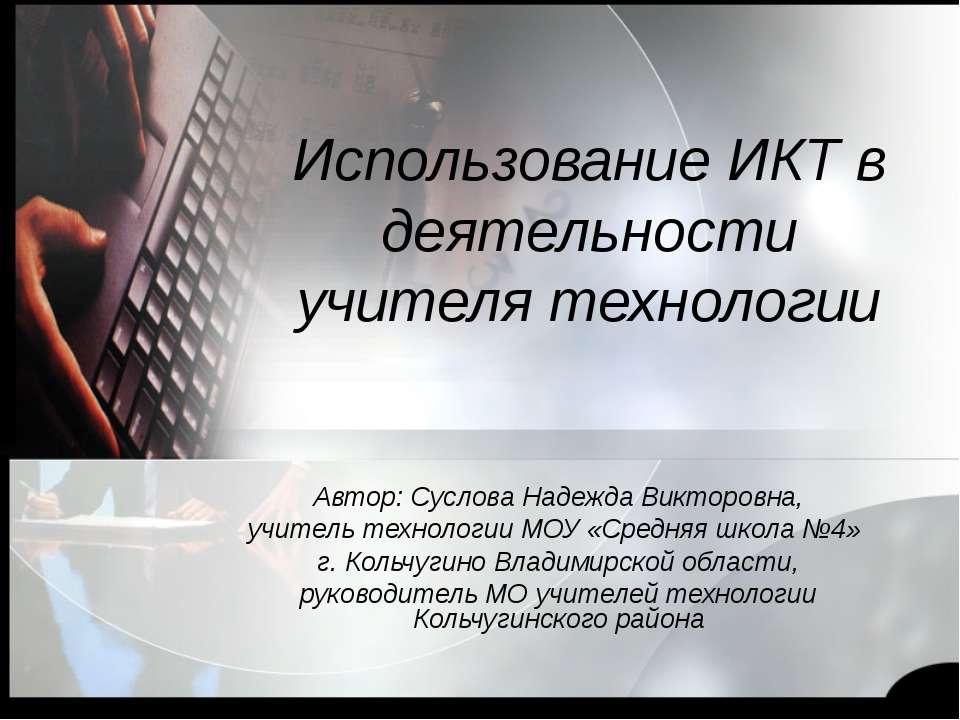 Использование ИКТ в деятельности учителя технологии Автор: Суслова Надежда Ви...