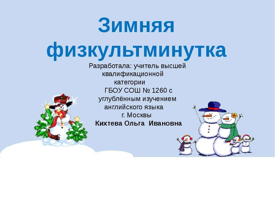 Зимняя физкультминутка Разработала: учитель высшей квалификационной категории...
