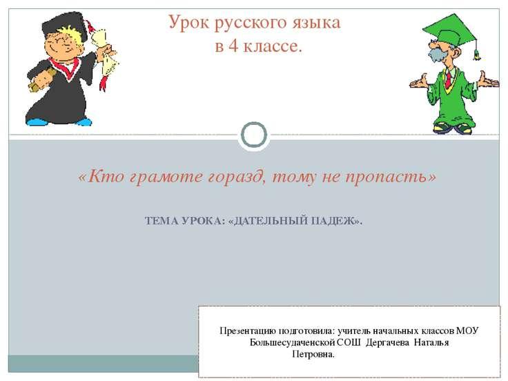 ТЕМА УРОКА: «ДАТЕЛЬНЫЙ ПАДЕЖ». Урок русского языка в 4 классе. «Кто грамоте г...