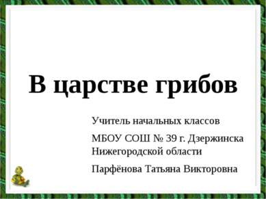 В царстве грибов Учитель начальных классов МБОУ СОШ № 39 г. Дзержинска Нижего...