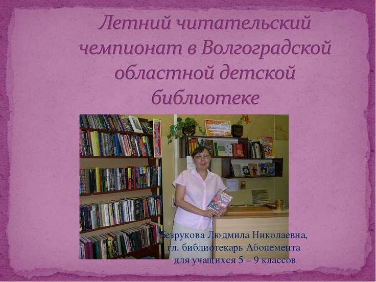 Безрукова Людмила Николаевна, гл. библиотекарь Абонемента для учащихся 5 – 9 ...
