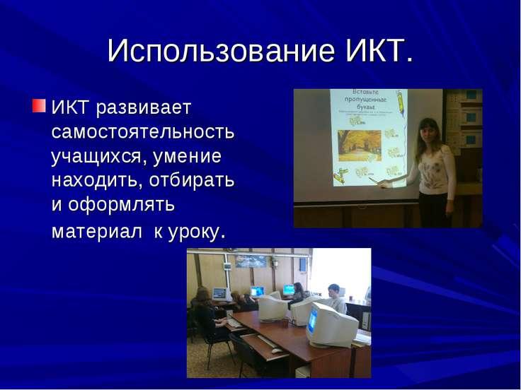 Использование ИКТ. ИКТ развивает самостоятельность учащихся, умение находить,...