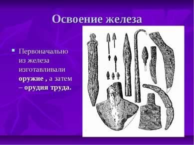 Освоение железа Первоначально из железа изготавливали оружие , а затем – оруд...