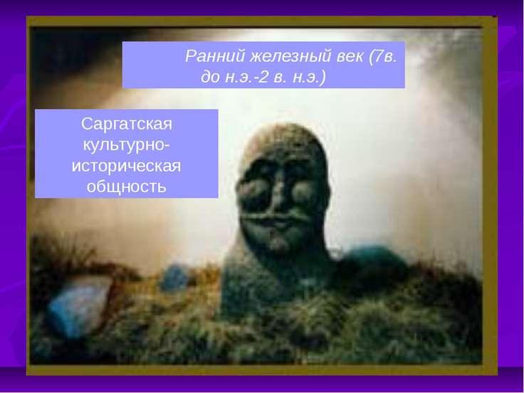 Ранний железный век (7в. до н.э.-2 в. н.э.) Саргатская культурно- историческа...