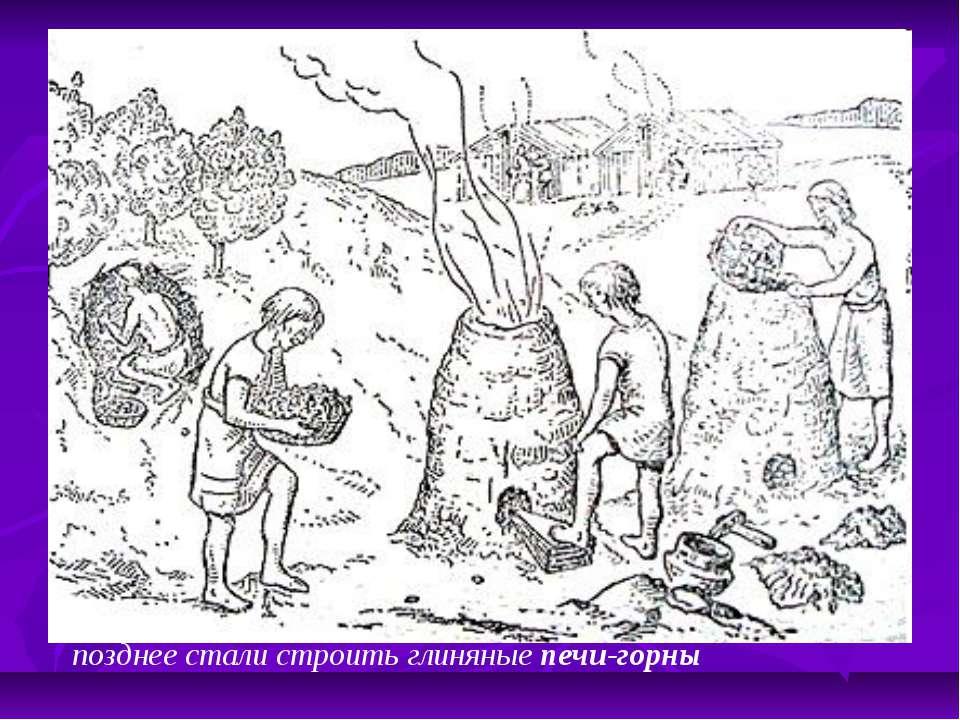 позднее стали строить глиняные печи-горны
