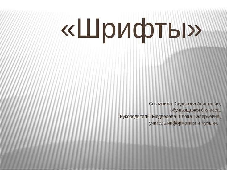 «Шрифты» Составила: Сидорова Анастасия, обучающаяся 6 класса. Руководитель: М...