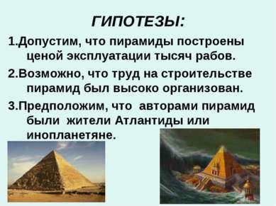ГИПОТЕЗЫ: 1.Допустим, что пирамиды построены ценой эксплуатации тысяч рабов. ...