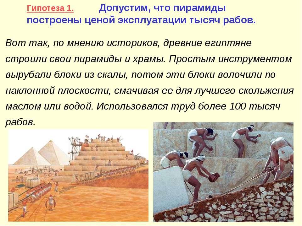 Гипотеза 1. Допустим, что пирамиды построены ценой эксплуатации тысяч рабов. ...