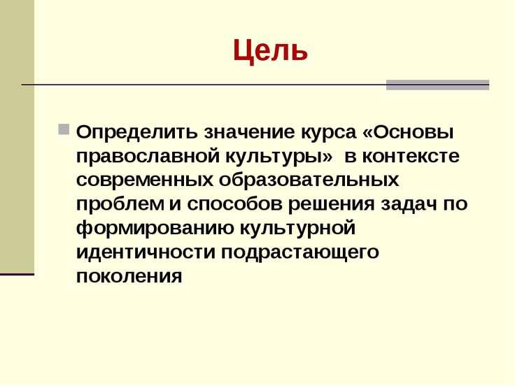 Цель Определить значение курса «Основы православной культуры» в контексте сов...