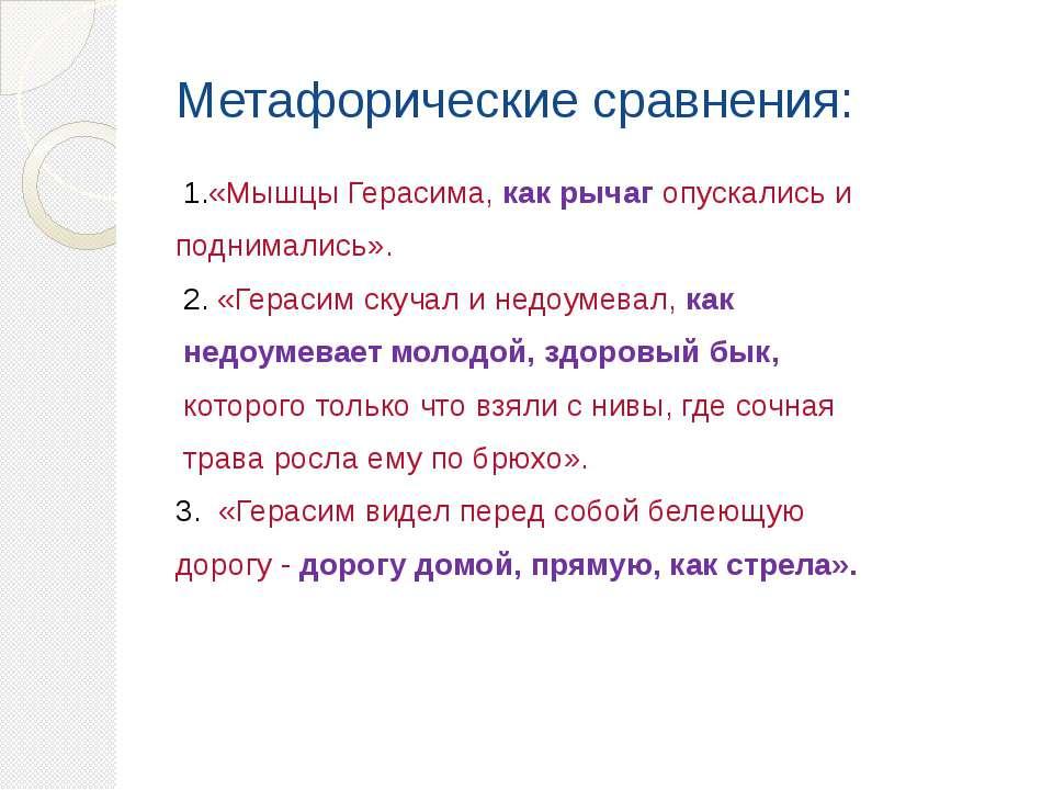 Метафорические сравнения: 1.«Мышцы Герасима, как рычаг опускались и поднимали...