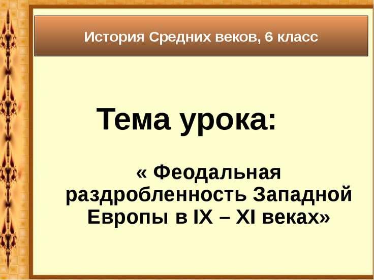 Тема урока: « Феодальная раздробленность Западной Европы в IX – XI веках» Ист...