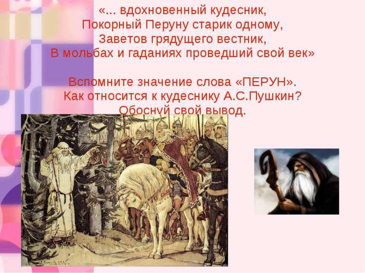 «... вдохновенный кудесник, Покорный Перуну старик одному, Заветов грядущего ...