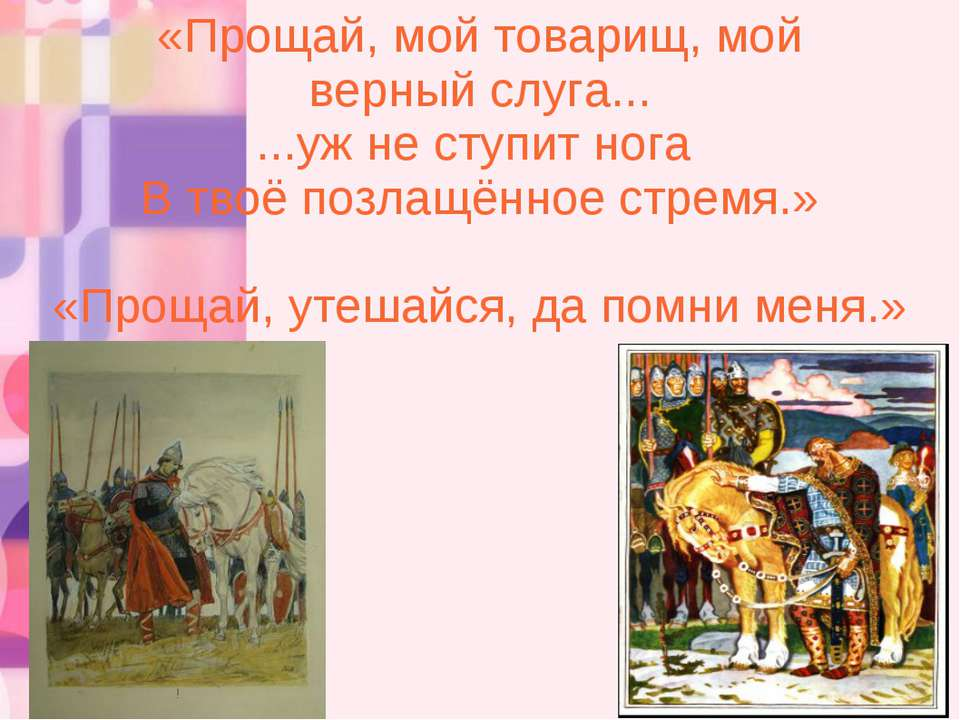 «Прощай, мой товарищ, мой верный слуга... ...уж не ступит нога В твоё позлащё...