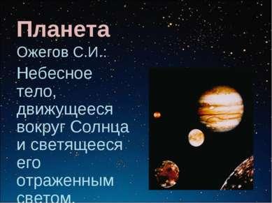 Планета Ожегов С.И.: Небесное тело, движущееся вокруг Солнца и светящееся его...