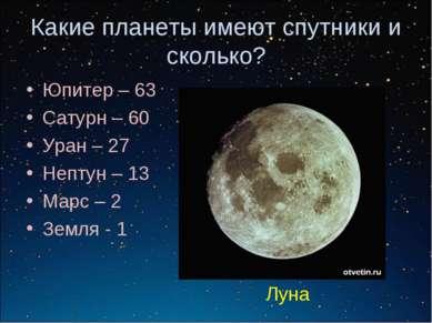 Какие планеты имеют спутники и сколько? Юпитер – 63 Сатурн – 60 Уран – 27 Неп...