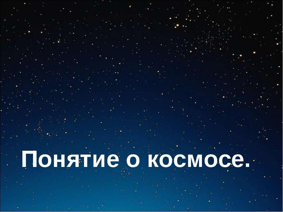 Понятие о космосе.