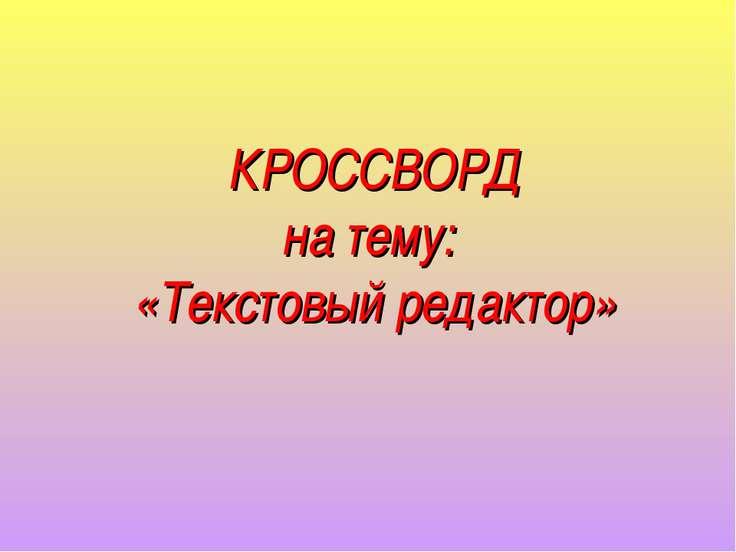 КРОССВОРД на тему: «Текстовый редактор»
