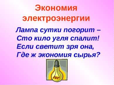 Экономия электроэнергии Лампа сутки погорит – Сто кило угля спалит! Если свет...