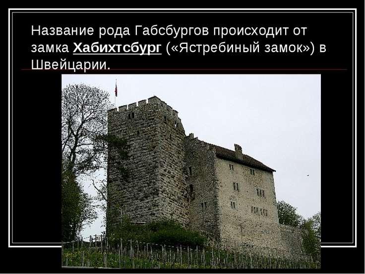 Название рода Габсбургов происходит от замка Хабихтсбург («Ястребиный замок»)...