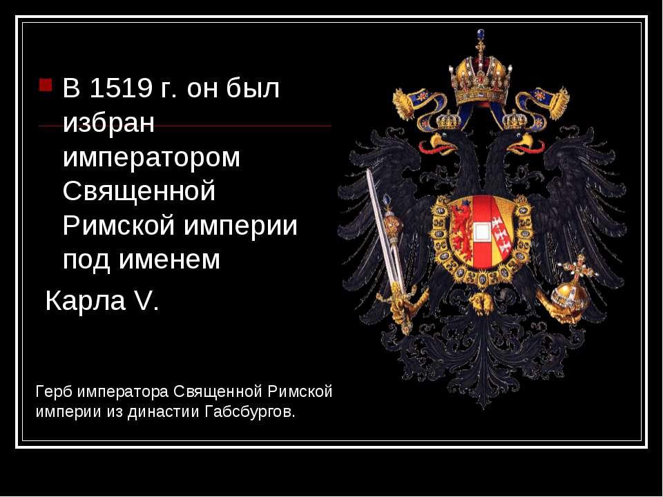 В 1519 г. он был избран императором Священной Римской империи под именем Карл...