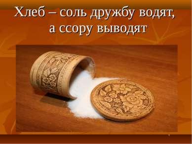 Хлеб – соль дружбу водят, а ссору выводят