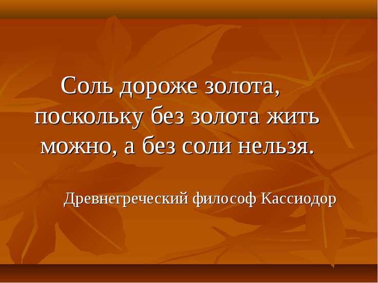 Соль дороже золота, поскольку без золота жить можно, а без соли нельзя. Древн...