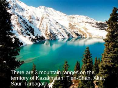 There are 3 mountain ranges on the territory of Kazakhstan: Tien-Shan, Altai,...