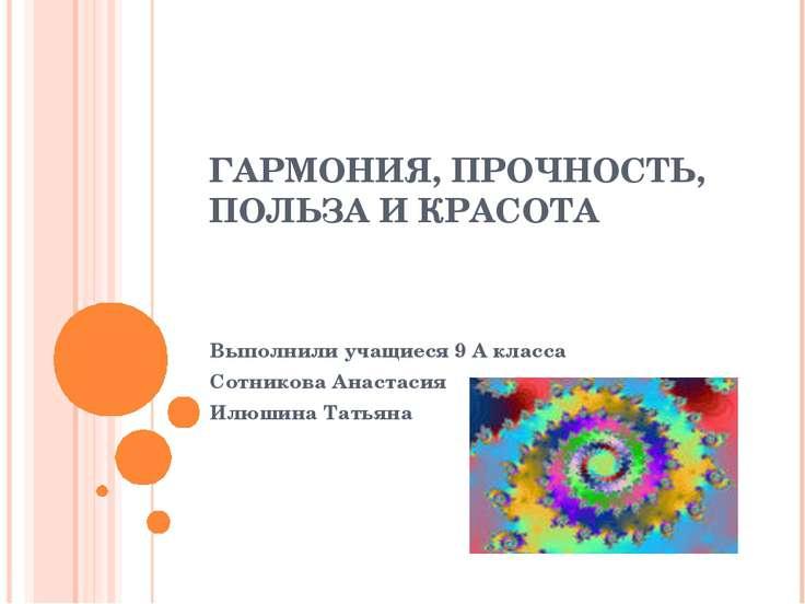 ГАРМОНИЯ, ПРОЧНОСТЬ, ПОЛЬЗА И КРАСОТА Выполнили учащиеся 9 А класса Сотникова...