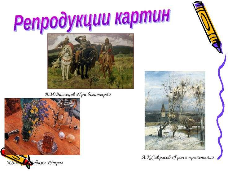 В.М.Васнецов «Три богатыря» К.Петров-Водкин «Утро» А.К.Саврасов «Грачи прилет...